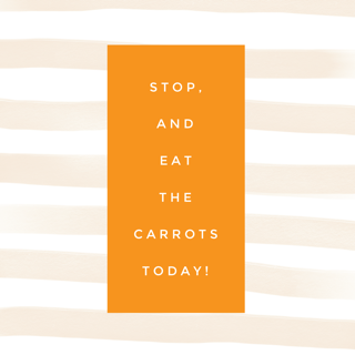 Stop and Eat the Carrots